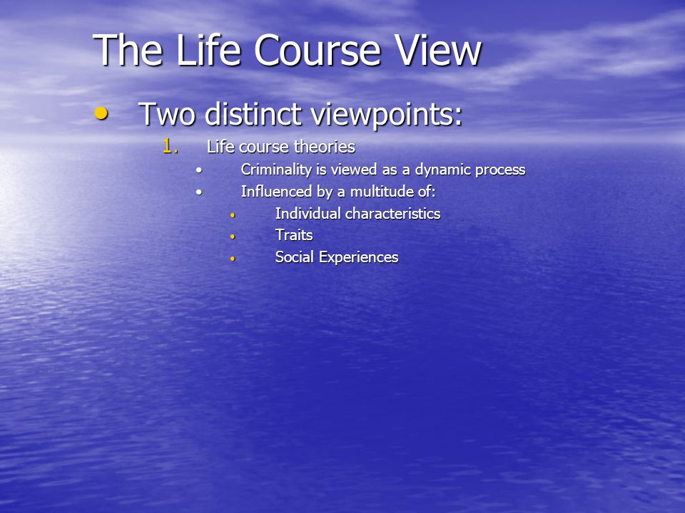 The Life Course View Two distinct viewpoints: Life course theories