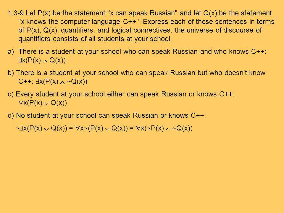 1.3-9 Let P(x) be the statement x can speak Russian and let Q(x) be the statement x knows the computer language C++ . Express each of these sentences in terms of P(x), Q(x), quantifiers, and logical connectives. the universe of discourse of quantifiers consists of all students at your school.