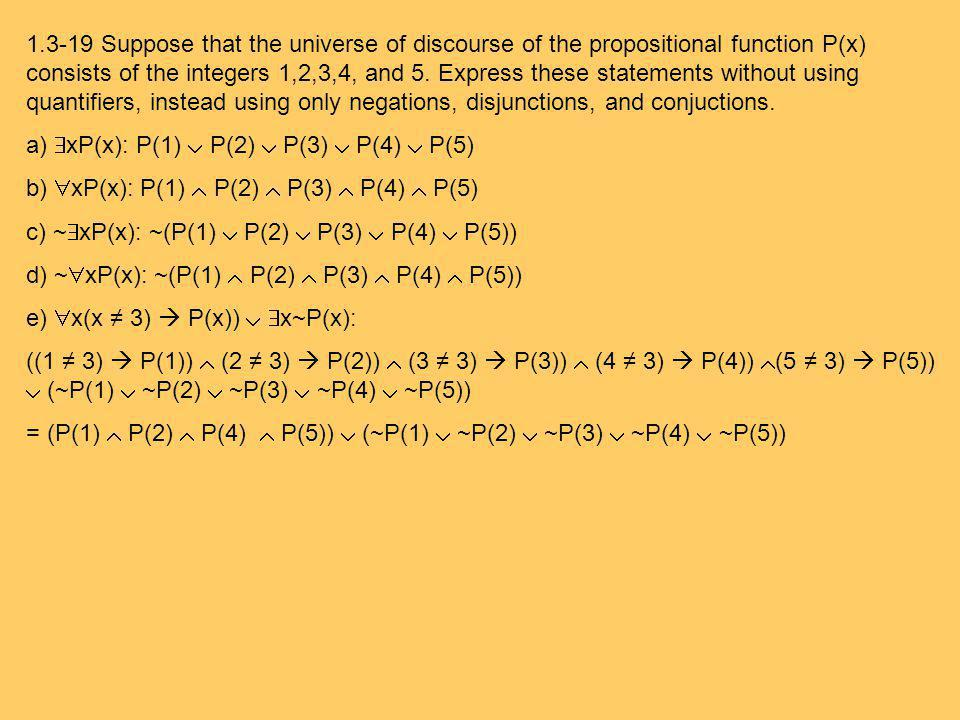 1.3-19 Suppose that the universe of discourse of the propositional function P(x) consists of the integers 1,2,3,4, and 5. Express these statements without using quantifiers, instead using only negations, disjunctions, and conjuctions.