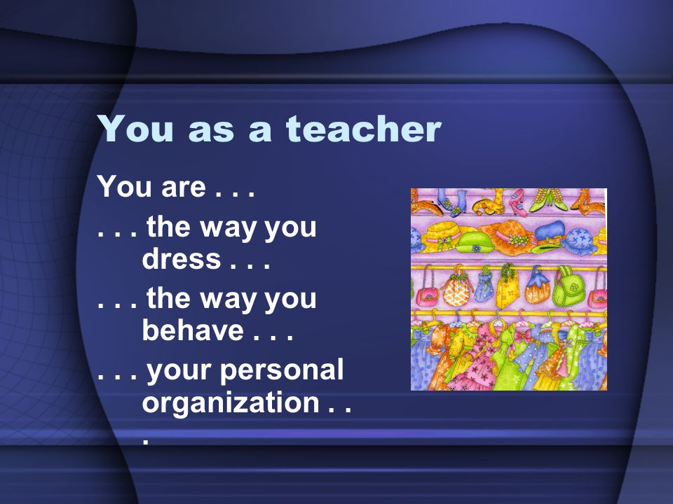 You as a teacher You are . . . . . . the way you dress . . .