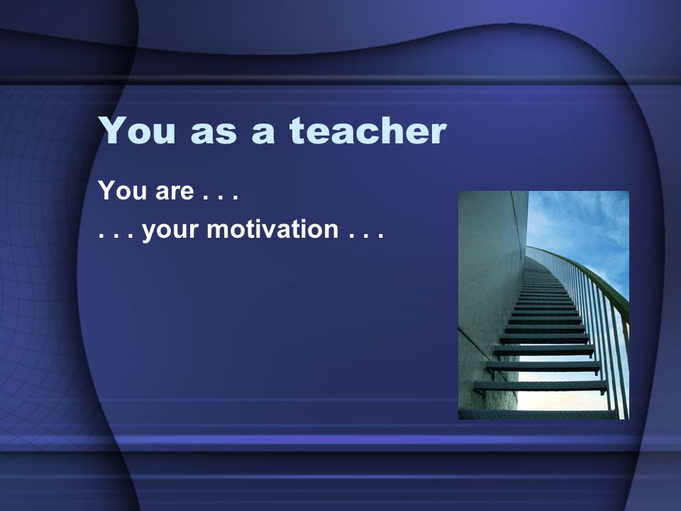 You as a teacher You are . . . . . . your motivation . . .