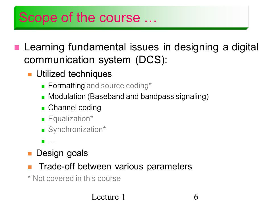 Scope of the course … Learning fundamental issues in designing a digital communication system (DCS):