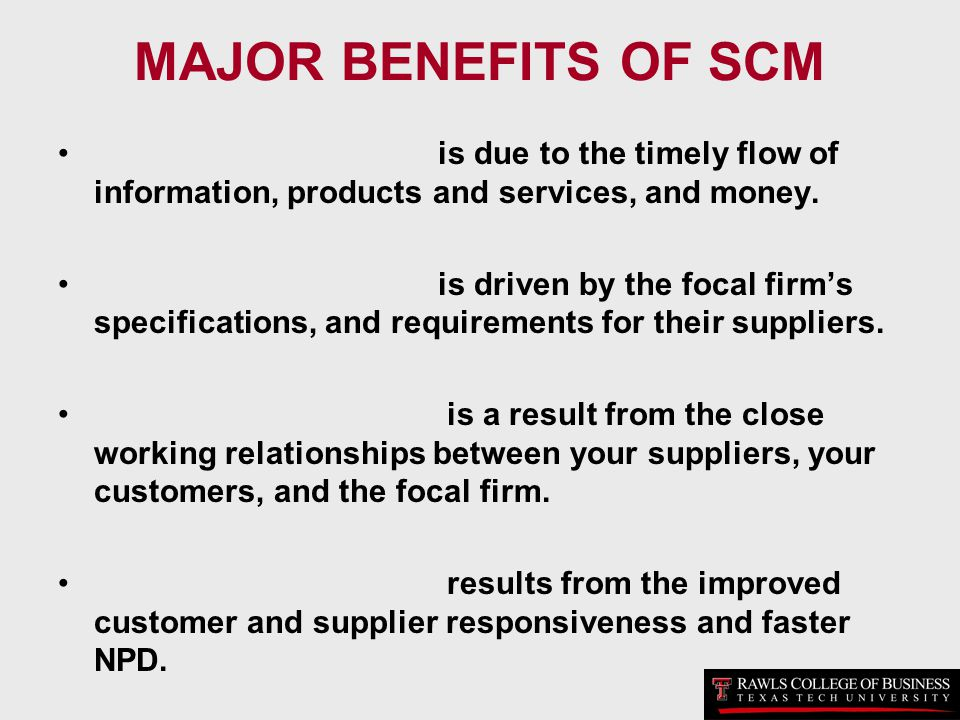 MAJOR BENEFITS OF SCM is due to the timely flow of information, products and services, and money.