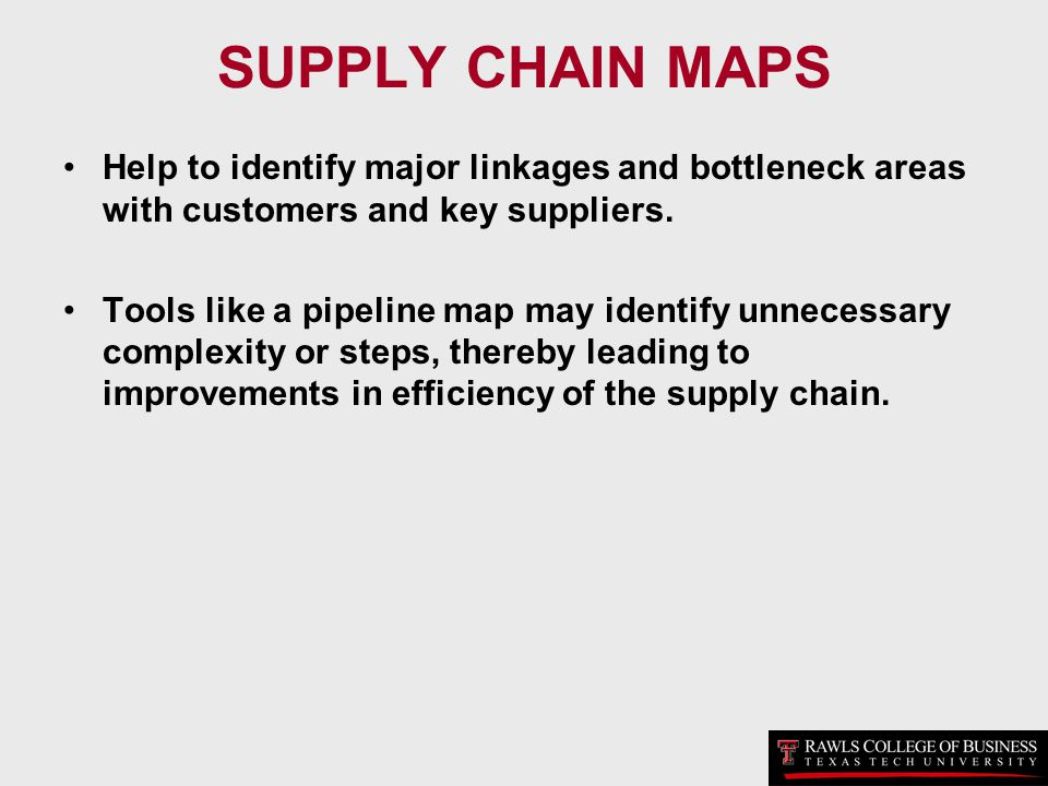 SUPPLY CHAIN MAPS Help to identify major linkages and bottleneck areas with customers and key suppliers.