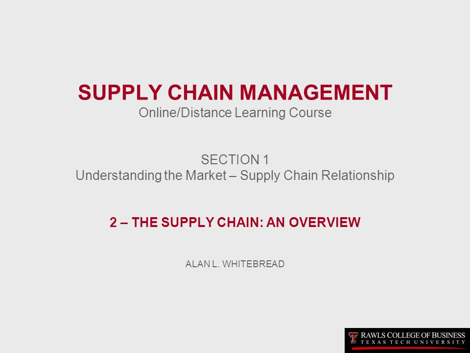 SUPPLY CHAIN MANAGEMENT Online/Distance Learning Course SECTION 1 Understanding the Market – Supply Chain Relationship 2 – THE SUPPLY CHAIN: AN OVERVIEW ALAN L.
