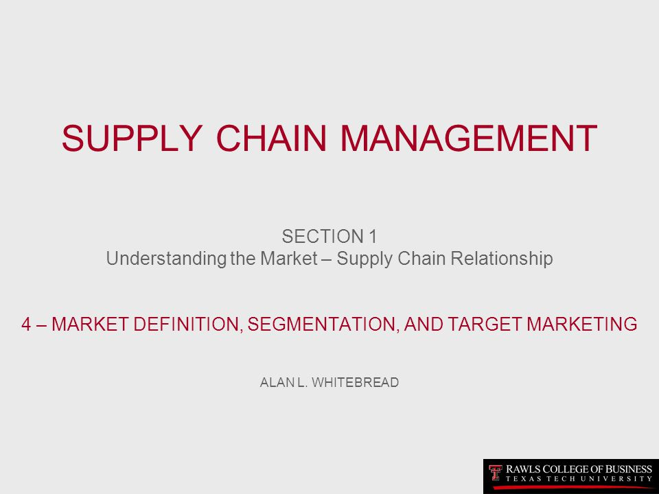 SUPPLY CHAIN MANAGEMENT SECTION 1 Understanding the Market – Supply Chain Relationship 4 – MARKET DEFINITION, SEGMENTATION, AND TARGET MARKETING ALAN L.