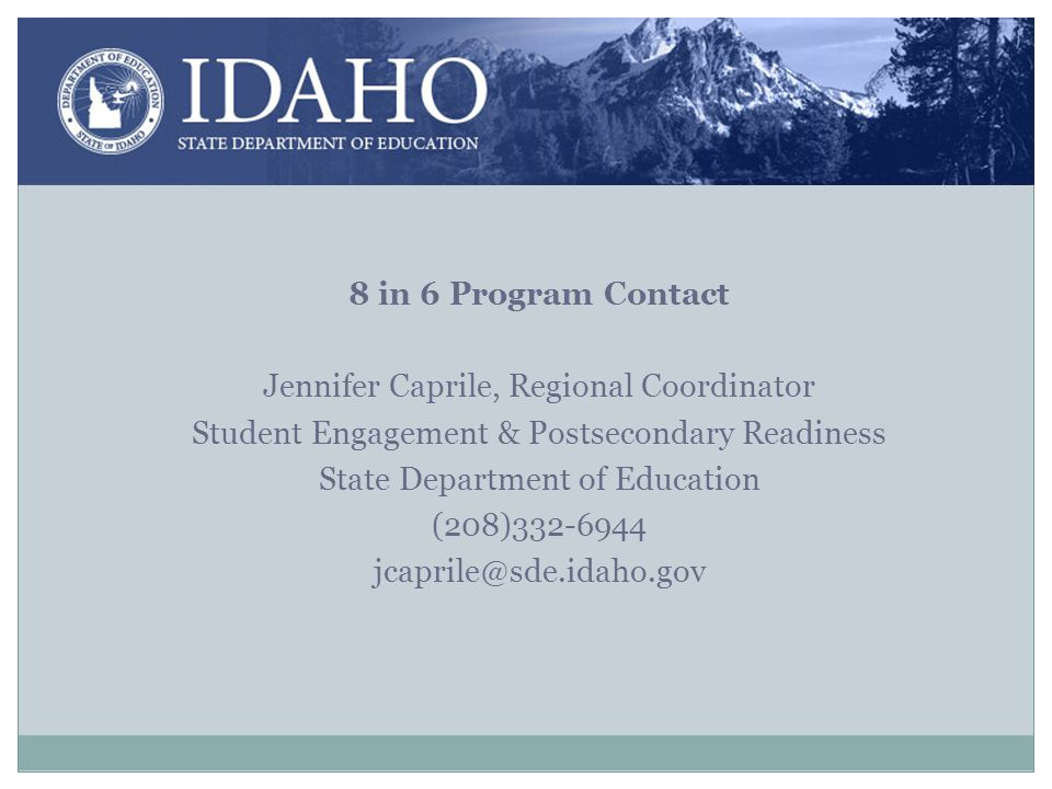 8 in 6 Program Contact Jennifer Caprile, Regional Coordinator Student Engagement & Postsecondary Readiness State Department of Education (208)332-6944 jcaprile@sde.idaho.gov