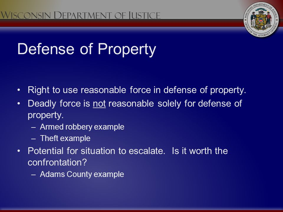 Defense of Property Right to use reasonable force in defense of property. Deadly force is not reasonable solely for defense of property.