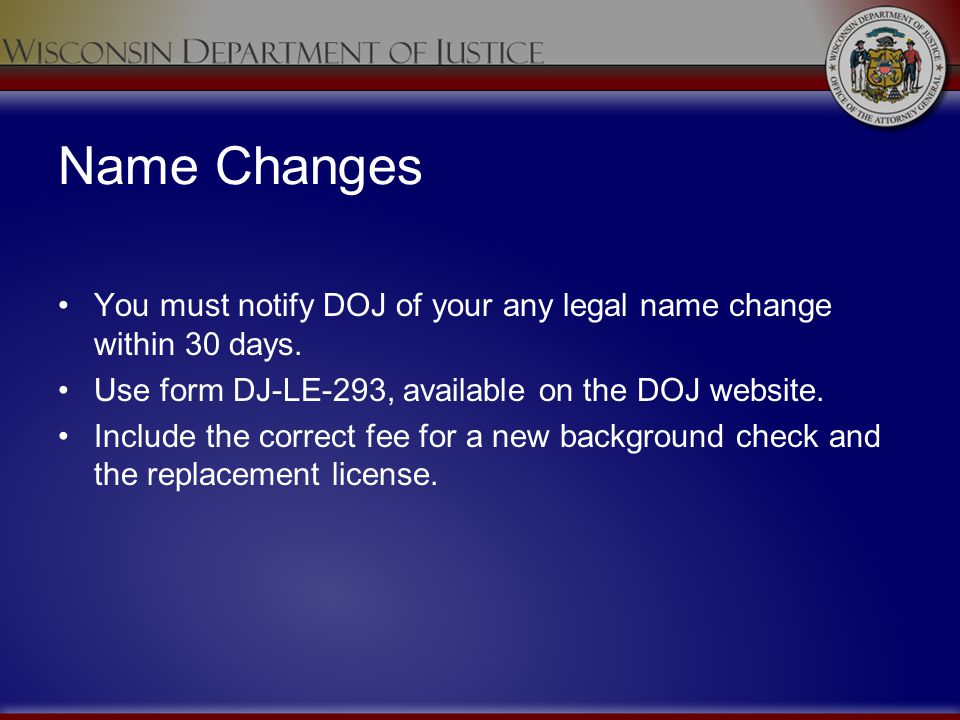 Name Changes You must notify DOJ of your any legal name change within 30 days. Use form DJ-LE-293, available on the DOJ website.