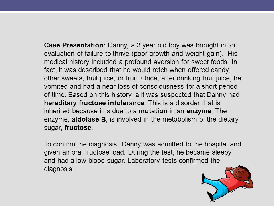 Case Presentation: Danny, a 3 year old boy was brought in for evaluation of failure to thrive (poor growth and weight gain). His medical history included a profound aversion for sweet foods. In fact, it was described that he would retch when offered candy, other sweets, fruit juice, or fruit. Once, after drinking fruit juice, he vomited and had a near loss of consciousness for a short period of time. Based on this history, a it was suspected that Danny had hereditary fructose intolerance. This is a disorder that is inherited because it is due to a mutation in an enzyme. The enzyme, aldolase B, is involved in the metabolism of the dietary sugar, fructose. To confirm the diagnosis, Danny was admitted to the hospital and given an oral fructose load. During the test, he became sleepy and had a low blood sugar. Laboratory tests confirmed the diagnosis.