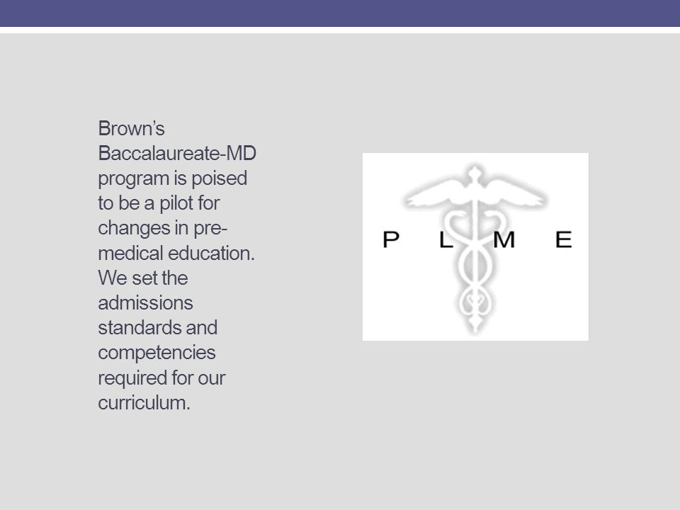Brown's Baccalaureate-MD program is poised to be a pilot for changes in pre-medical education. We set the admissions standards and competencies required for our curriculum.