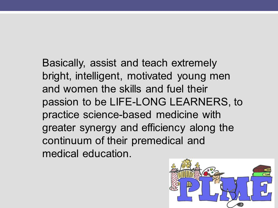 Basically, assist and teach extremely bright, intelligent, motivated young men and women the skills and fuel their passion to be LIFE-LONG LEARNERS, to practice science-based medicine with greater synergy and efficiency along the continuum of their premedical and medical education.