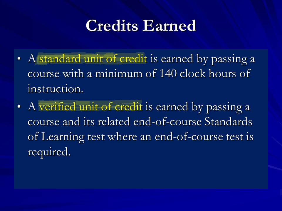 Credits Earned A standard unit of credit is earned by passing a course with a minimum of 140 clock hours of instruction.