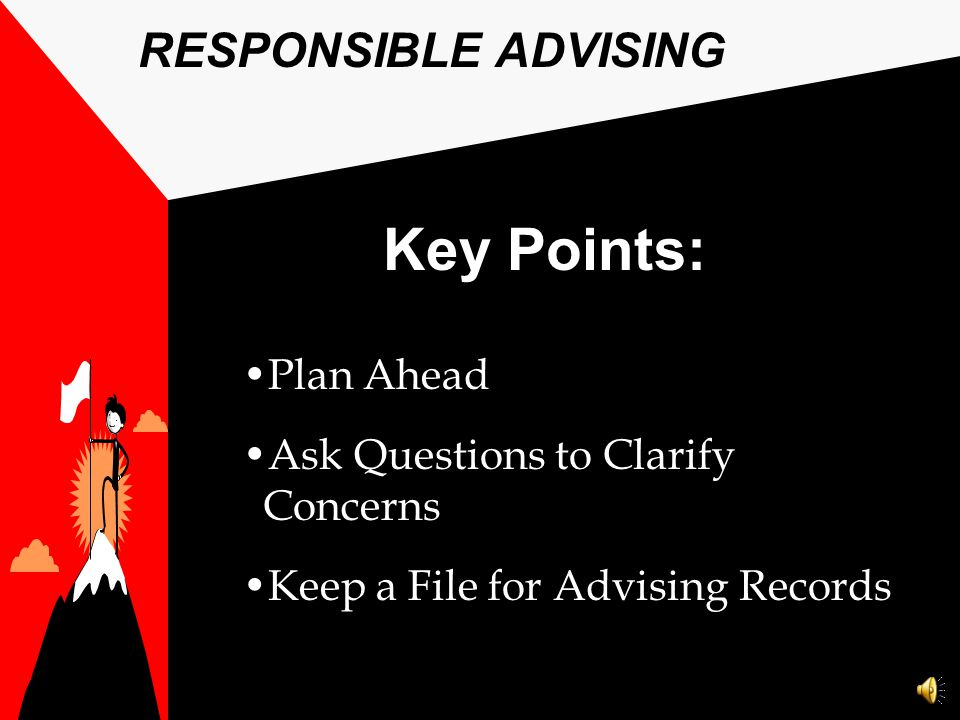 Key Points: RESPONSIBLE ADVISING Plan Ahead Ask Questions to Clarify