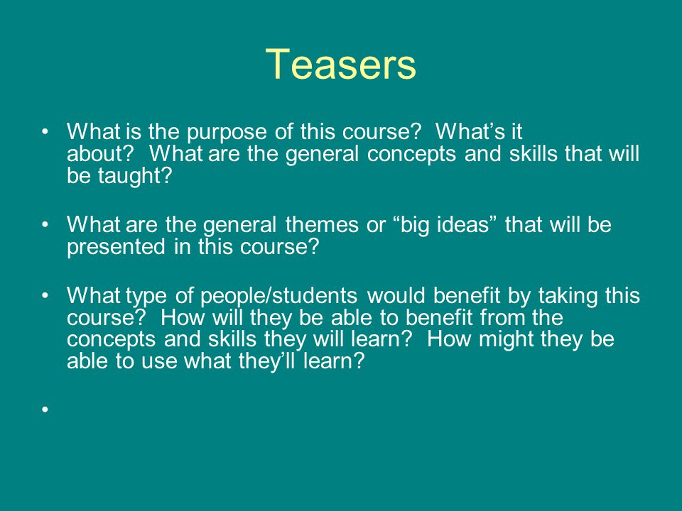 Teasers What is the purpose of this course What's it about What are the general concepts and skills that will be taught