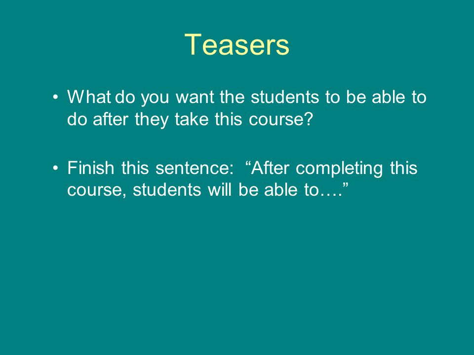 Teasers What do you want the students to be able to do after they take this course