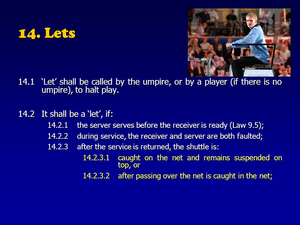 14. Lets 14.1 'Let' shall be called by the umpire, or by a player (if there is no umpire), to halt play.