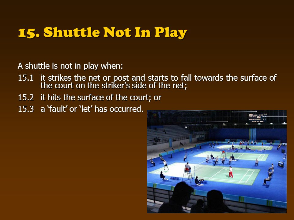 15. Shuttle Not In Play A shuttle is not in play when: