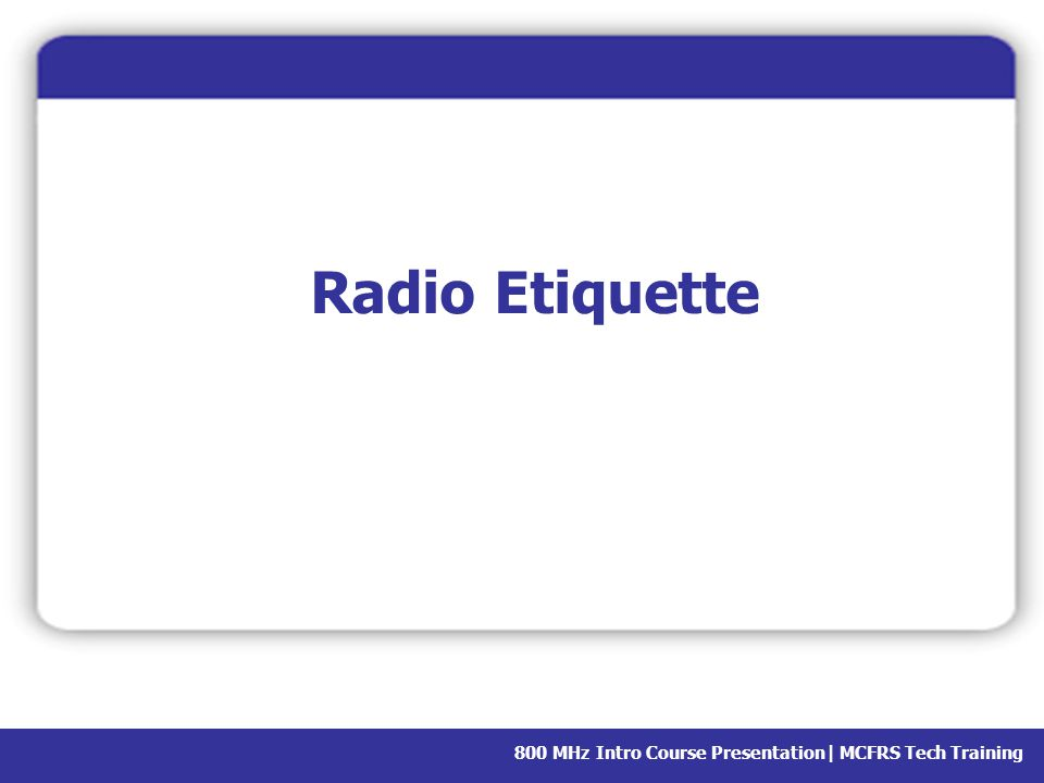 Radio Etiquette Before we move on, let's talk about how to talk on the radio.