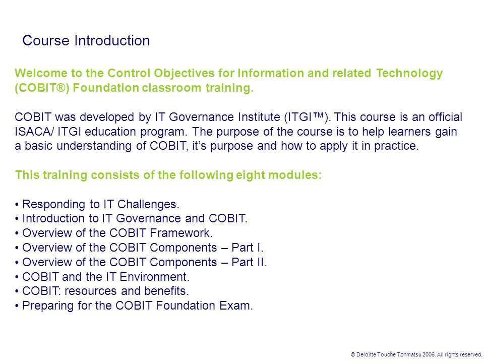 Course Introduction Welcome to the Control Objectives for Information and related Technology (COBIT®) Foundation classroom training.