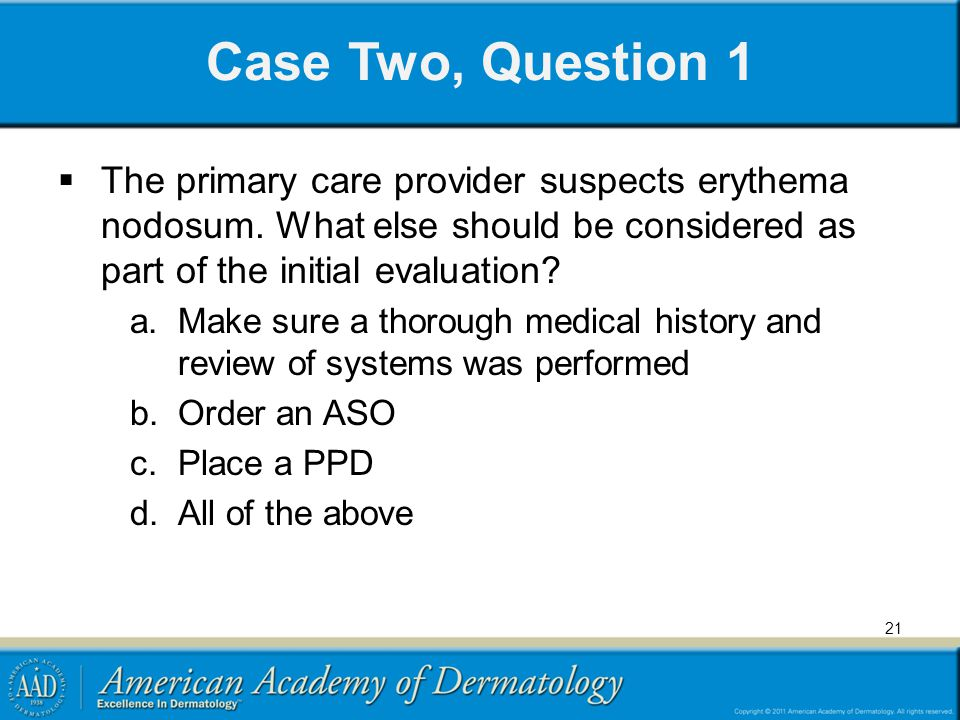 Case Two, Question 1 The primary care provider suspects erythema nodosum. What else should be considered as part of the initial evaluation