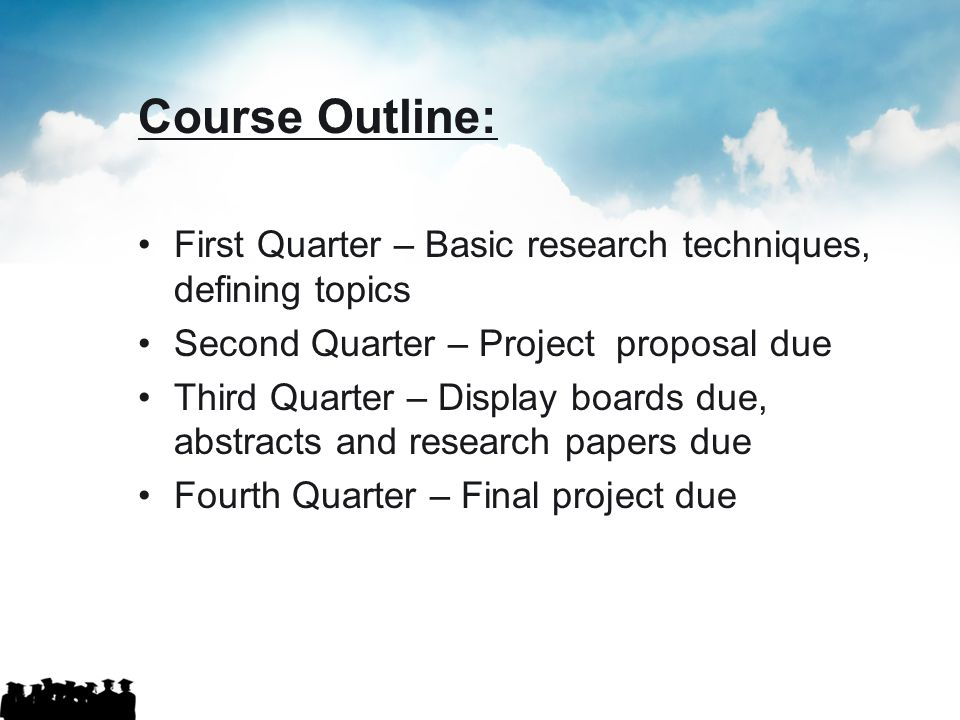 Course Outline: First Quarter – Basic research techniques, defining topics. Second Quarter – Project proposal due.