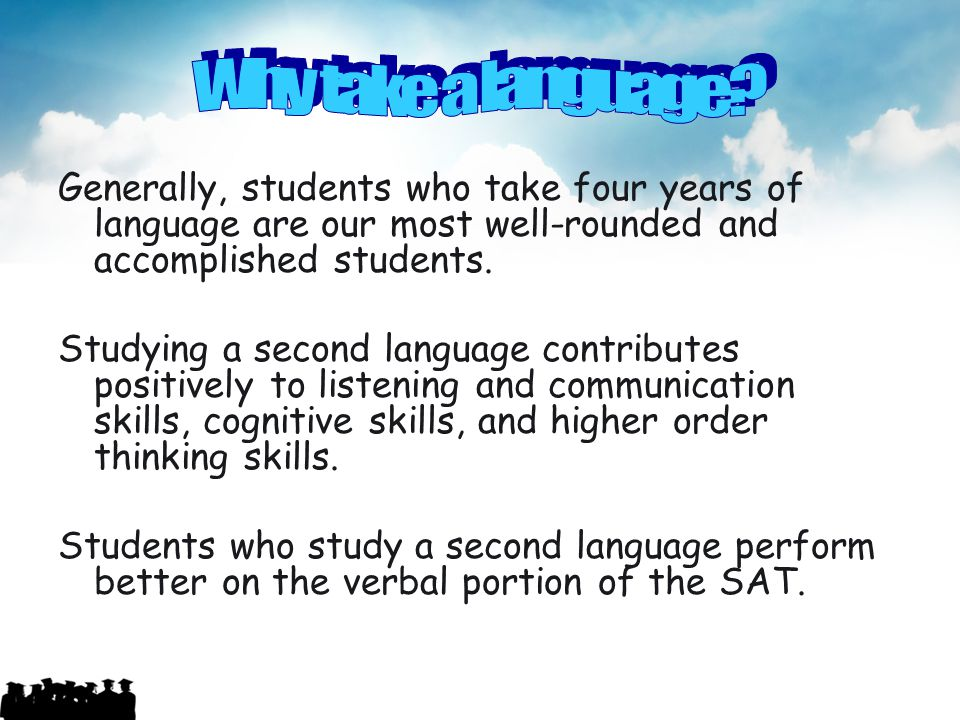 Why take a language Generally, students who take four years of language are our most well-rounded and accomplished students.