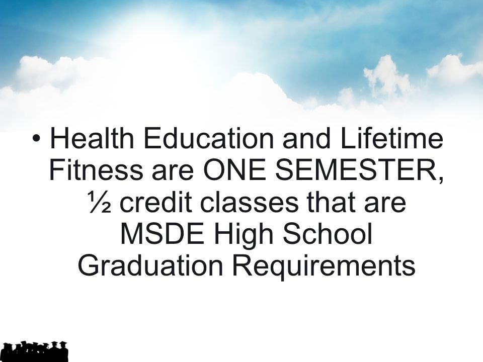 Health Education and Lifetime Fitness are ONE SEMESTER, ½ credit classes that are MSDE High School Graduation Requirements