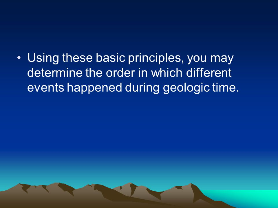 Using these basic principles, you may determine the order in which different events happened during geologic time.