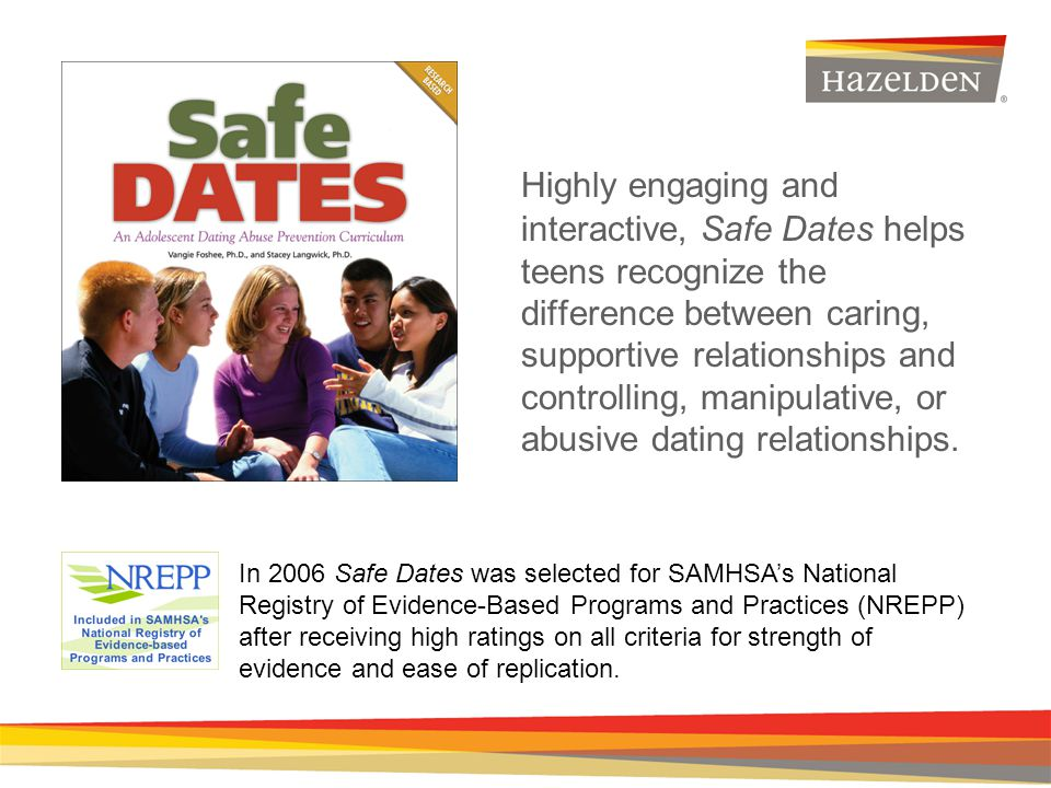 Highly engaging and interactive, Safe Dates helps teens recognize the difference between caring, supportive relationships and controlling, manipulative, or abusive dating relationships.