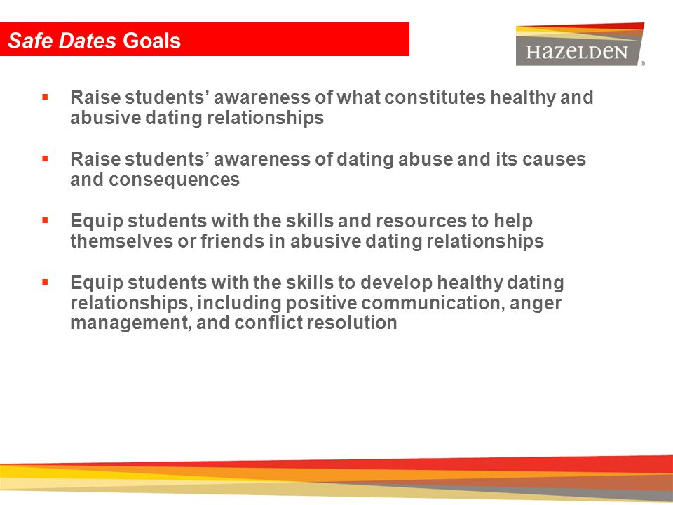 Safe Dates Goals Raise students' awareness of what constitutes healthy and abusive dating relationships.