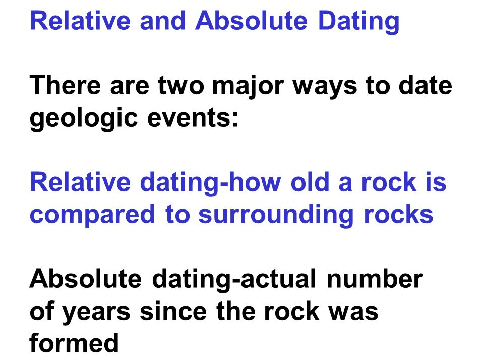 Relative and Absolute Dating There are two major ways to date geologic events: Relative dating-how old a rock is compared to surrounding rocks Absolute dating-actual number of years since the rock was formed