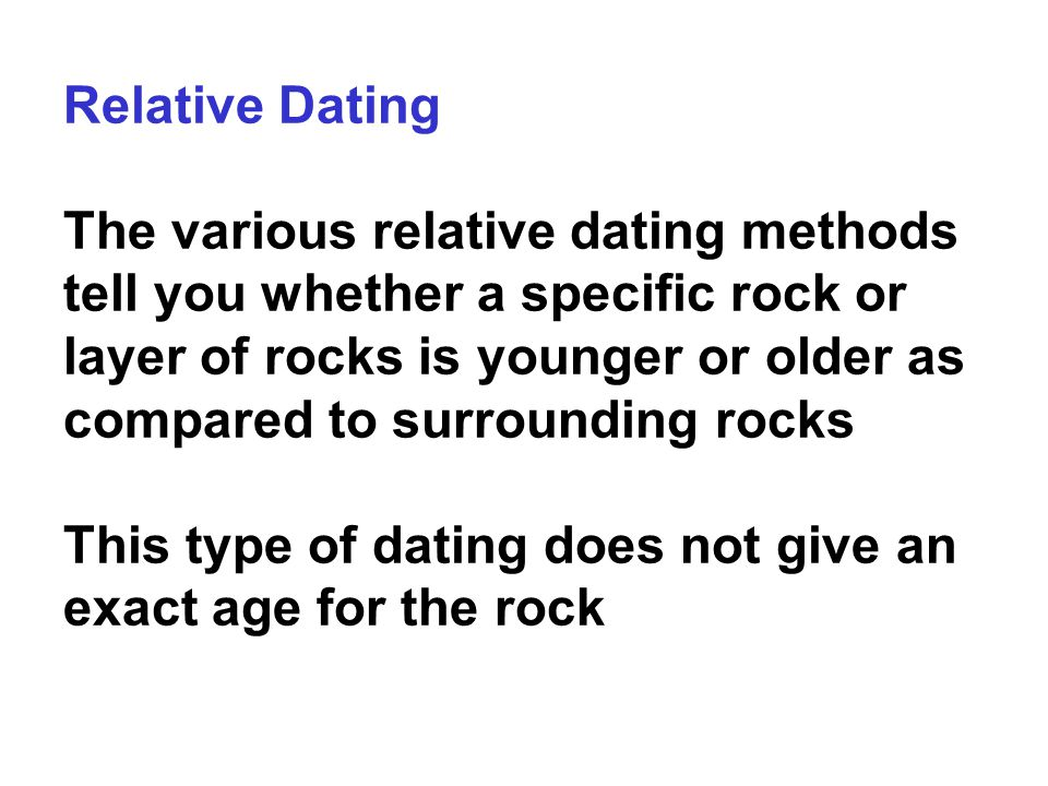 relative dating define Relative dating is determining whether an object or event is older or younger than other objects or events define superposition: or explain the principles of superposition a principle that states that younger rocks lie above older rocks in undisturbed sequences.