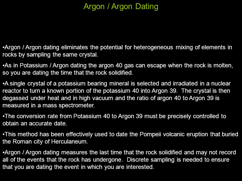 Argon / Argon Dating Argon / Argon dating eliminates the potential for heterogeneous mixing of elements in rocks by sampling the same crystal.