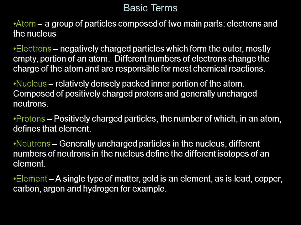 Basic Terms Atom – a group of particles composed of two main parts: electrons and the nucleus.