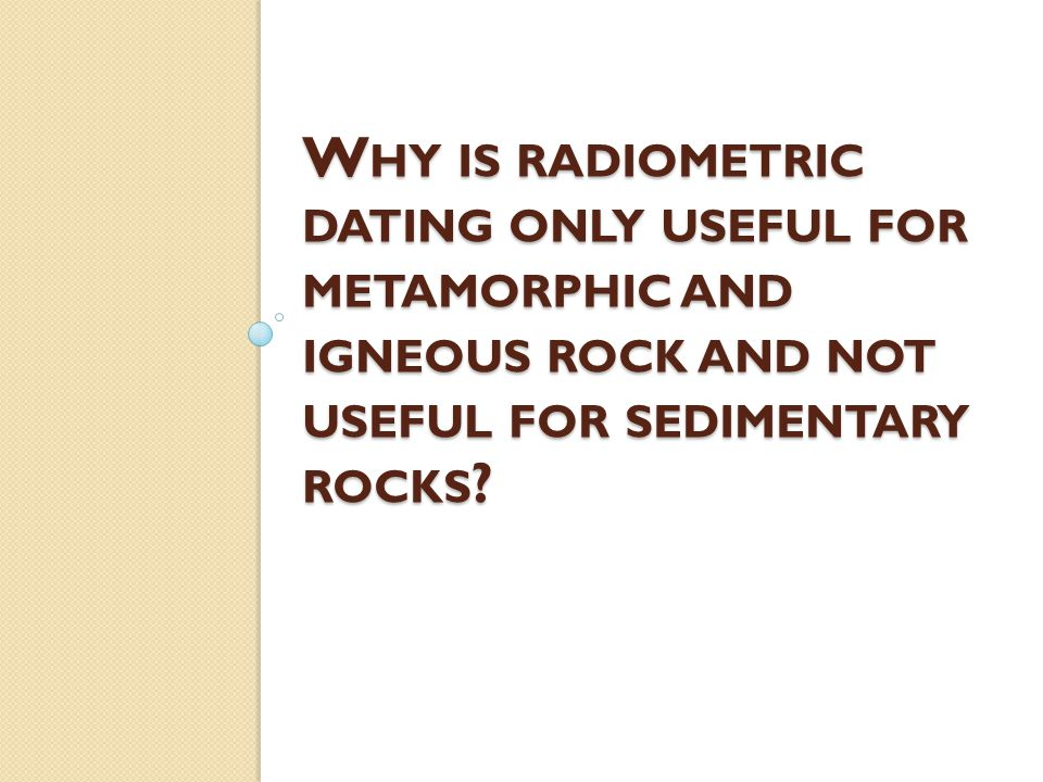 Why is radiometric dating only useful for metamorphic and igneous rock and not useful for sedimentary rocks