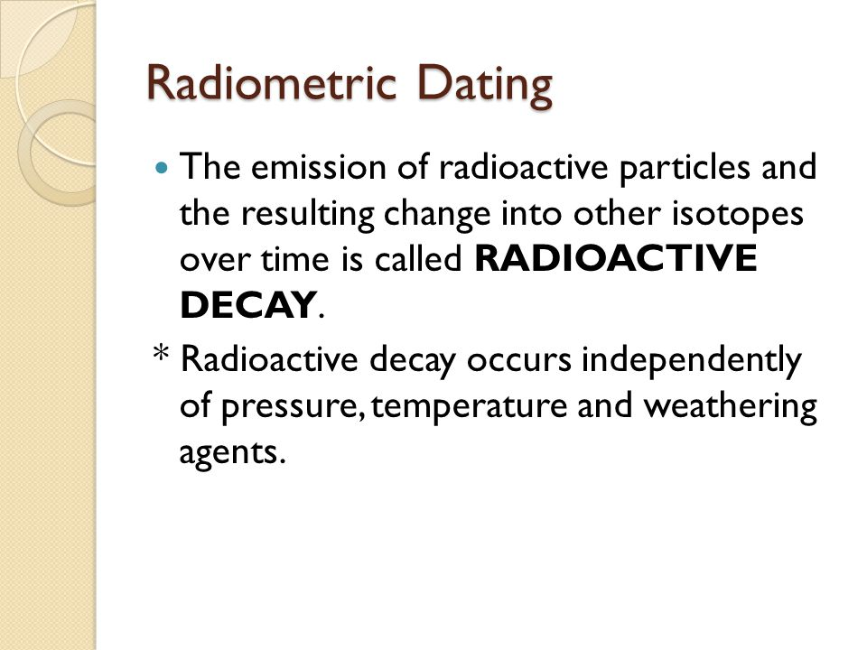 Radiometric Dating The emission of radioactive particles and the resulting change into other isotopes over time is called RADIOACTIVE DECAY.