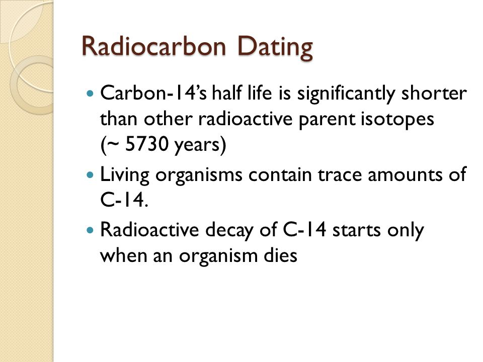 Radiocarbon Dating Carbon-14's half life is significantly shorter than other radioactive parent isotopes (~ 5730 years)