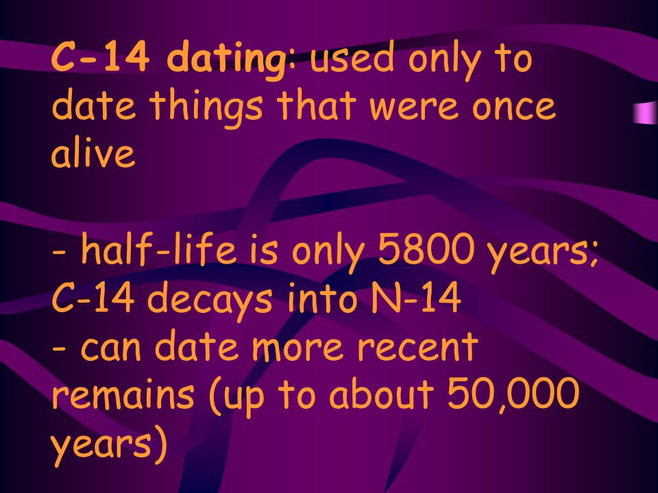 C-14 dating: used only to date things that were once alive - half-life is only 5800 years; C-14 decays into N-14 - can date more recent remains (up to about 50,000 years)