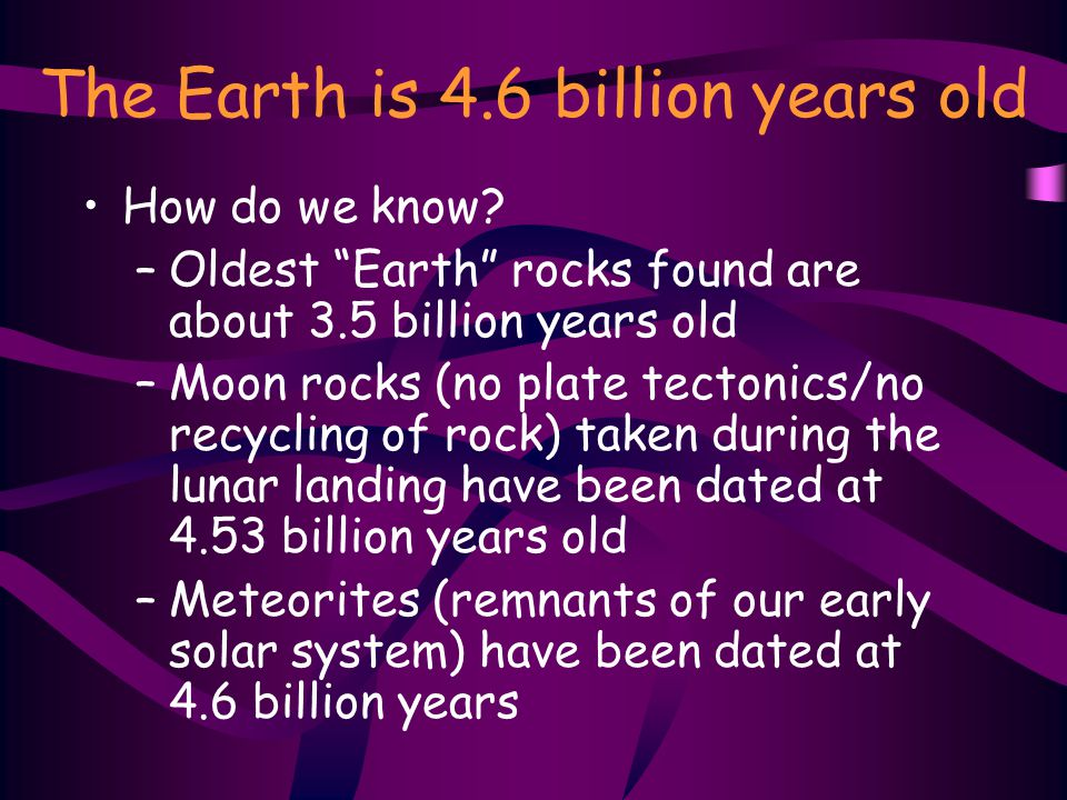 The Earth is 4.6 billion years old