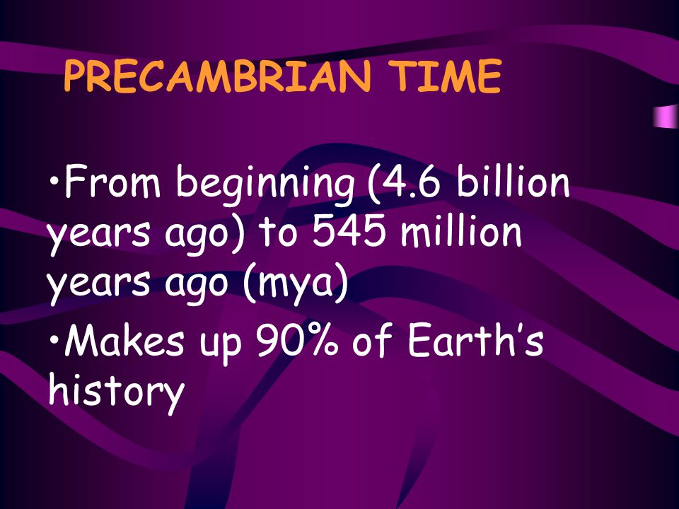 PRECAMBRIAN TIME From beginning (4.6 billion years ago) to 545 million years ago (mya) Makes up 90% of Earth's history.