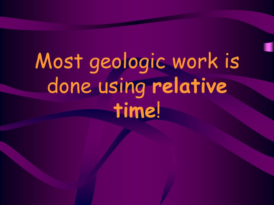 Most geologic work is done using relative time!