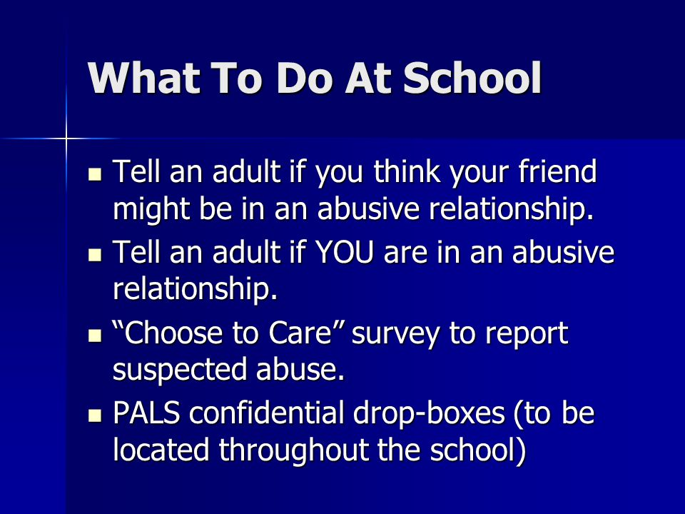 What To Do At School Tell an adult if you think your friend might be in an abusive relationship.