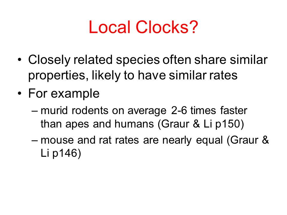Local Clocks Closely related species often share similar properties, likely to have similar rates.