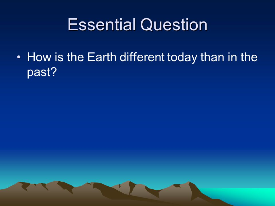 Essential Question How is the Earth different today than in the past