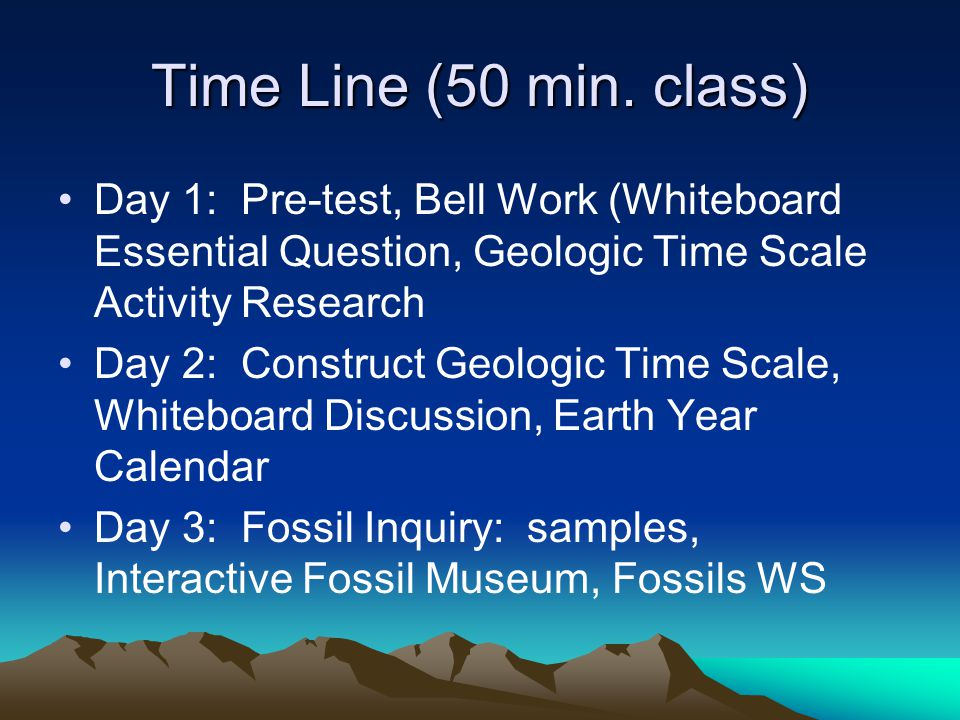 Time Line (50 min. class) Day 1: Pre-test, Bell Work (Whiteboard Essential Question, Geologic Time Scale Activity Research.