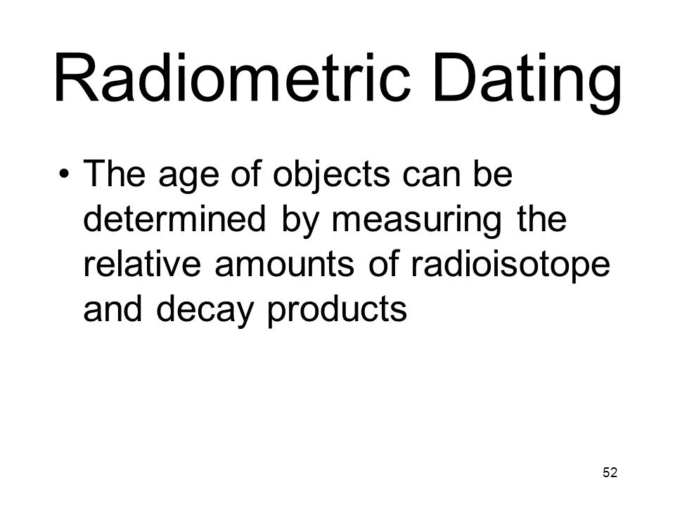 Radiometric Dating The age of objects can be determined by measuring the relative amounts of radioisotope and decay products.