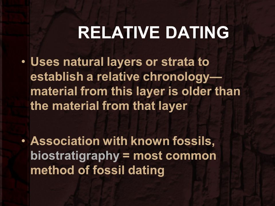 RELATIVE DATING Uses natural layers or strata to establish a relative chronology—material from this layer is older than the material from that layer.