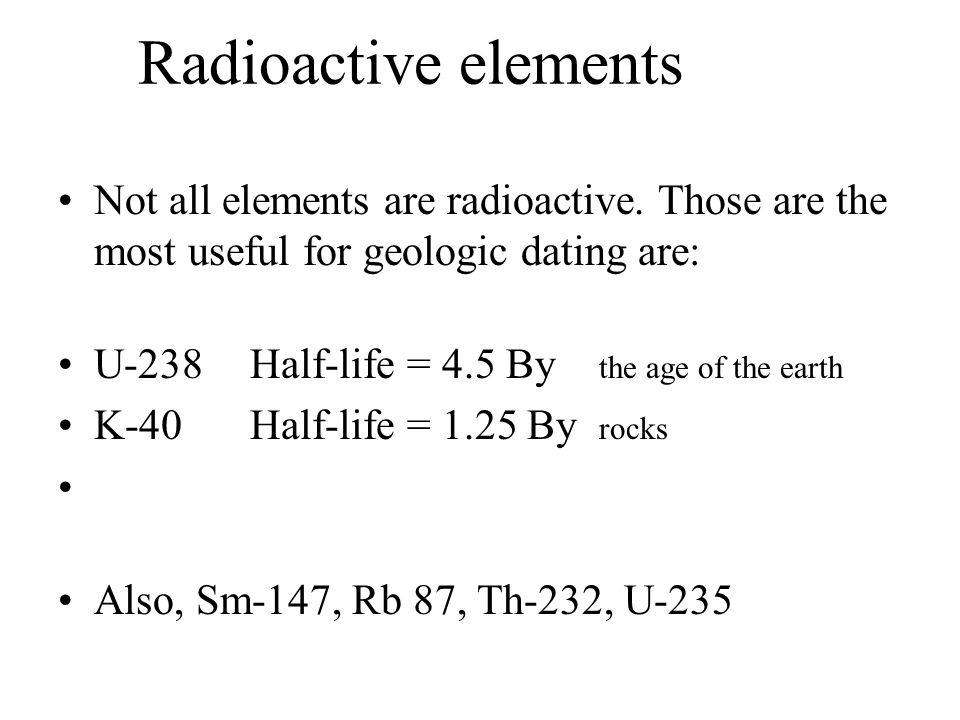 Radioactive elements Not all elements are radioactive. Those are the most useful for geologic dating are: