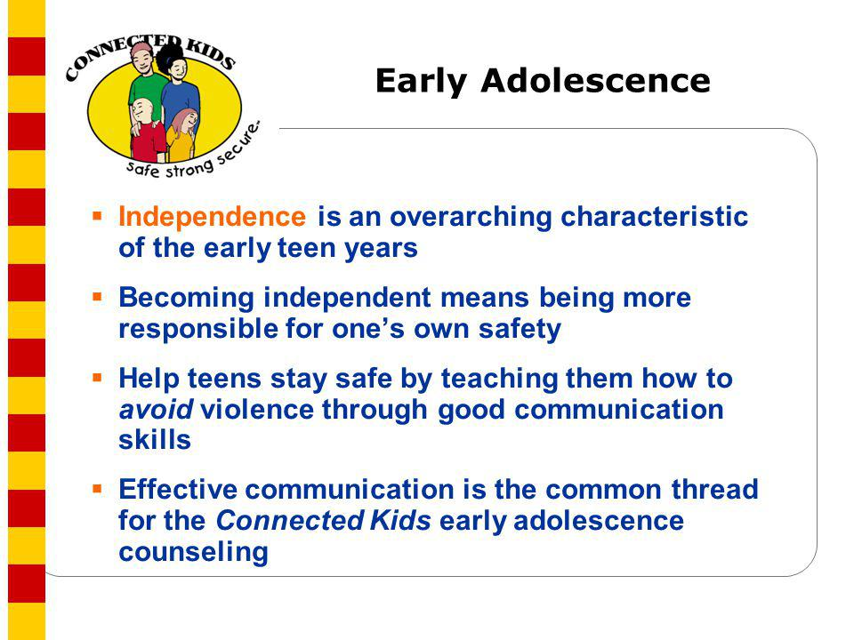 Early Adolescence Independence is an overarching characteristic of the early teen years.